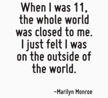 When I was 11, the whole world was closed to me. I just felt I was on the outside of the world. by Quotr