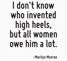 I don't know who invented high heels, but all women owe him a lot. by Quotr