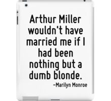 Arthur Miller wouldn't have married me if I had been nothing but a dumb blonde. iPad Case/Skin