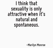 I think that sexuality is only attractive when it's natural and spontaneous. by Quotr