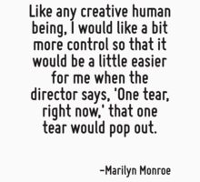 Like any creative human being, I would like a bit more control so that it would be a little easier for me when the director says, 'One tear, right now,' that one tear would pop out. by Quotr