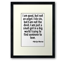 I am good, but not an angel. I do sin, but I am not the devil. I am just a small girl in a big world trying to find someone to love. Framed Print