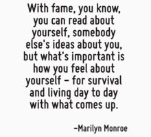 With fame, you know, you can read about yourself, somebody else's ideas about you, but what's important is how you feel about yourself - for survival and living day to day with what comes up. by Quotr