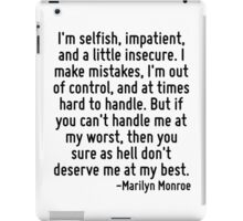 I'm selfish, impatient, and a little insecure. I make mistakes, I'm out of control, and at times hard to handle. But if you can't handle me at my worst, then you sure as hell don't deserve me at my b iPad Case/Skin