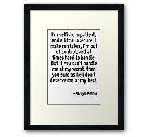 I'm selfish, impatient, and a little insecure. I make mistakes, I'm out of control, and at times hard to handle. But if you can't handle me at my worst, then you sure as hell don't deserve me at my b Framed Print