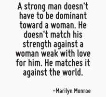 A strong man doesn't have to be dominant toward a woman. He doesn't match his strength against a woman weak with love for him. He matches it against the world. by Quotr