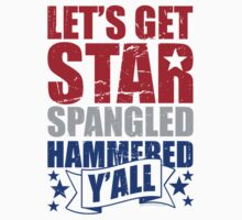 Lets Get Star Spangled Hammered Y'all by Carolina Swagger