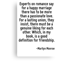 Experts on romance say for a happy marriage there has to be more than a passionate love. For a lasting union, they insist, there must be a genuine liking for each other. Which, in my book, is a good  Canvas Print
