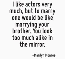 I like actors very much, but to marry one would be like marrying your brother. You look too much alike in the mirror. by Quotr