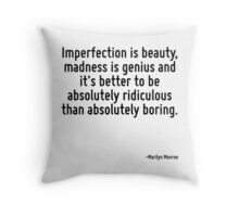 Imperfection is beauty, madness is genius and it's better to be absolutely ridiculous than absolutely boring. Throw Pillow