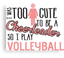 I was too cute to be a Cheerleader. So I play volleyball Canvas Print