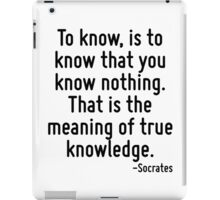 To know, is to know that you know nothing. That is the meaning of true knowledge. iPad Case/Skin