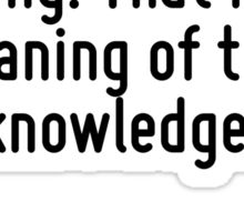 To know, is to know that you know nothing. That is the meaning of true knowledge. Sticker