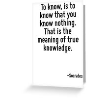 To know, is to know that you know nothing. That is the meaning of true knowledge. Greeting Card