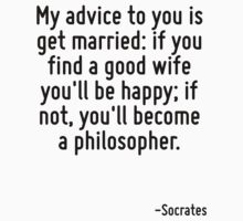 My advice to you is get married: if you find a good wife you'll be happy; if not, you'll become a philosopher. by Quotr