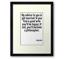 My advice to you is get married: if you find a good wife you'll be happy; if not, you'll become a philosopher. Framed Print