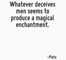 Whatever deceives men seems to produce a magical enchantment. by Quotr