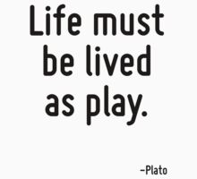 Life must be lived as play. by Quotr