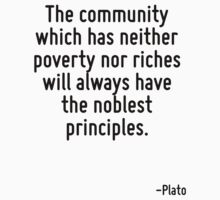 The community which has neither poverty nor riches will always have the noblest principles. by Quotr