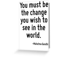You must be the change you wish to see in the world. Greeting Card