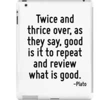 Twice and thrice over, as they say, good is it to repeat and review what is good. iPad Case/Skin