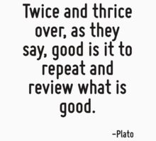 Twice and thrice over, as they say, good is it to repeat and review what is good. by Quotr