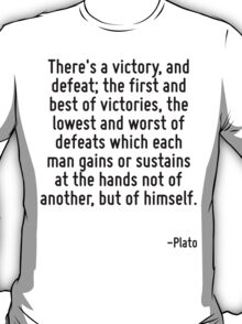 There's a victory, and defeat; the first and best of victories, the lowest and worst of defeats which each man gains or sustains at the hands not of another, but of himself. T-Shirt
