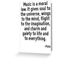Music is a moral law. It gives soul to the universe, wings to the mind, flight to the imagination, and charm and gaiety to life and to everything. Greeting Card