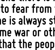When the tyrant has disposed of foreign enemies by conquest or treaty, and there is nothing more to fear from them, then he is always stirring up some war or other, in order that the people may requi Sticker