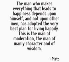 The man who makes everything that leads to happiness depends upon himself, and not upon other men, has adopted the very best plan for living happily. This is the man of moderation, the man of manly c by Quotr