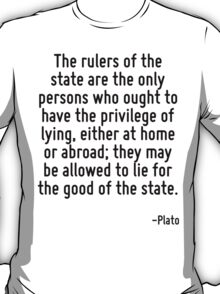 The rulers of the state are the only persons who ought to have the privilege of lying, either at home or abroad; they may be allowed to lie for the good of the state. T-Shirt
