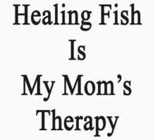 Healing Fish Is My Mom's Therapy  by supernova23