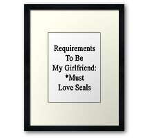 Requirements To Be My Girlfriend: *Must Love Seals  Framed Print