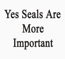 Yes Seals Are More Important  by supernova23