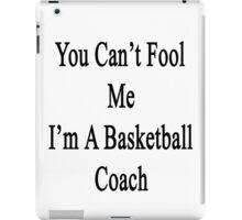 You Can't Fool Me I'm A Basketball Coach  iPad Case/Skin