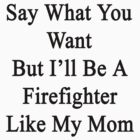 Say What You Want But I'll Be A Firefighter Like My Mom  by supernova23