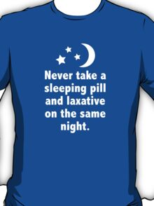 Never Take A Sleeping Pill And Laxative On The Same Night. T-Shirt