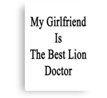 My Girlfriend Is The Best Lion Doctor  Canvas Print