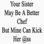 Your Sister May Be A Better Chef But Mine Can Kick Her Ass  by supernova23