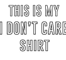 I Don't Care Shirt by coexistinone