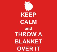 keep calm and throw a blanket over it by atoprac59