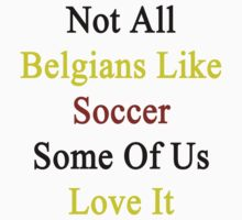 Not All Belgians Like Soccer Some Of Us Love It  by supernova23