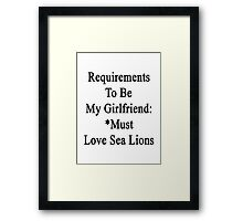 Requirements To Be My Girlfriend: *Must Love Sea Lions  Framed Print