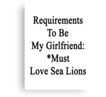 Requirements To Be My Girlfriend: *Must Love Sea Lions  Canvas Print
