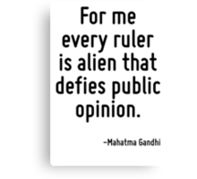 For me every ruler is alien that defies public opinion. Canvas Print