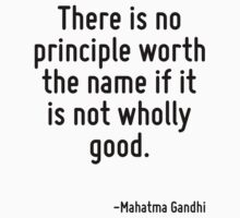 There is no principle worth the name if it is not wholly good. by Quotr