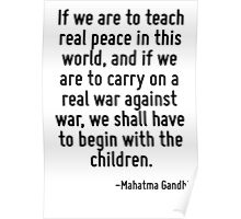 If we are to teach real peace in this world, and if we are to carry on a real war against war, we shall have to begin with the children. Poster