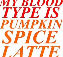 MY BLOOD TYPE IS PUMPKIN SPICE LATTE by grumpy4now