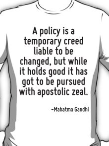 A policy is a temporary creed liable to be changed, but while it holds good it has got to be pursued with apostolic zeal. T-Shirt