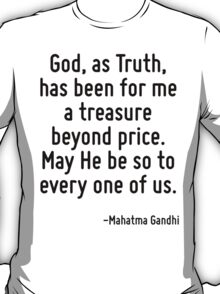 God, as Truth, has been for me a treasure beyond price. May He be so to every one of us. T-Shirt